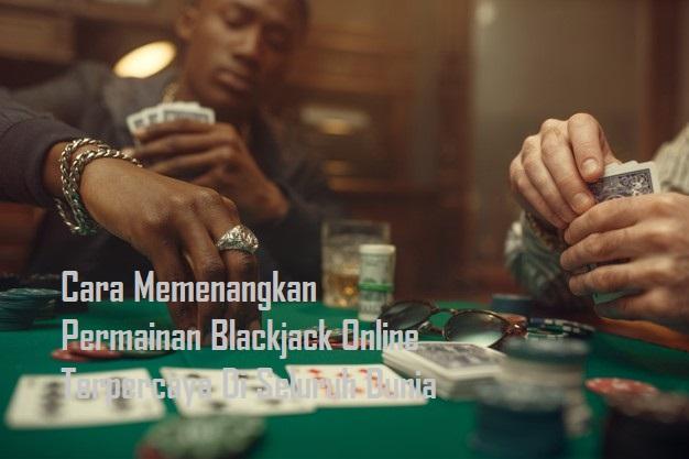 Cara Memenangkan Permainan Blackjack Online Terpercaya Di Seluruh Dunia