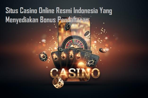 Situs Casino Online Resmi Indonesia Yang Menyediakan Bonus Pendaftaran